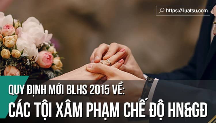 Quy định mới về các tội xâm phạm chế độ hôn nhân và gia đình trong Bộ luật hình sự năm 2015