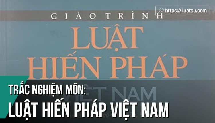 Tuyển tập Trắc nghiệm môn Luật Hiến pháp Việt Nam (Luật Hiến pháp 2013) có đáp án tham khảo