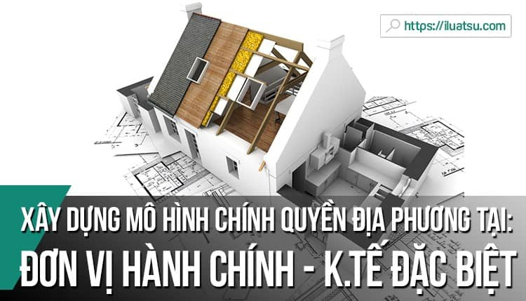 Đề xuất xây dựng mô hình chính quyền địa phương tại đơn vị hành chính - kinh tế đặc biệt ở Việt Nam