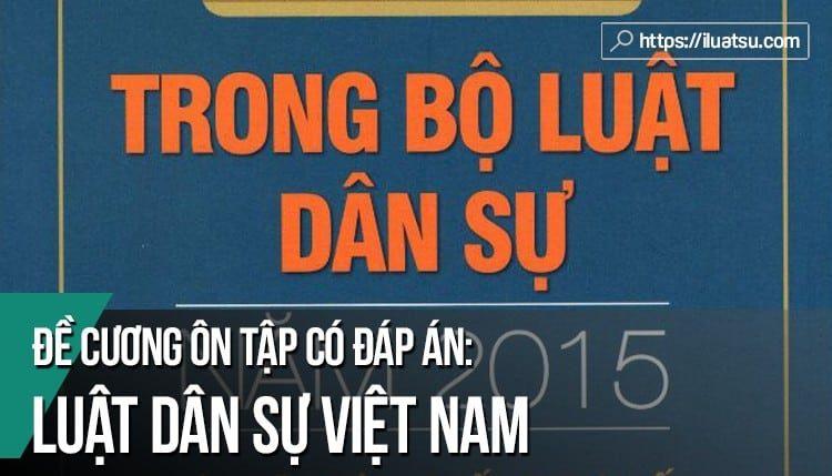 Tuyển tập đề cương câu hỏi ôn tập môn Luật Dân sự Việt Nam có đáp án tham khảo
