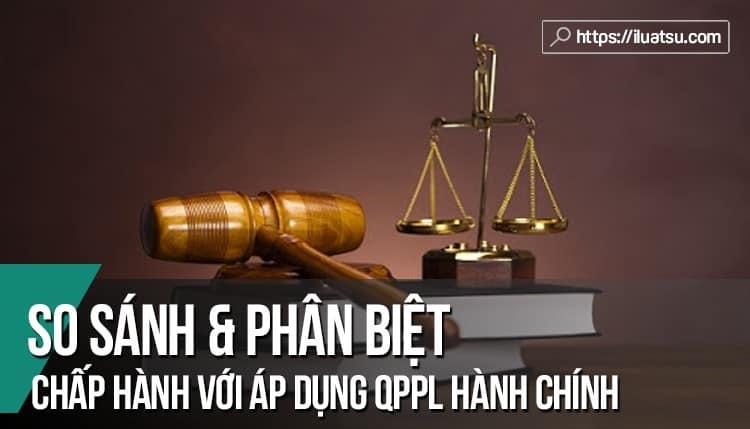 So sánh và Phân biệt chấp hành quy phạm pháp luật hành chính với áp dụng quy phạm pháp luật hành chính? Cho ví dụ?