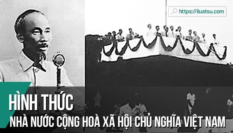 Xác định hình thức của Nhà nước Cộng hoà xã hội chủ nghĩa Việt Nam hiện nay và giải thích tại sao xác định như vậy
