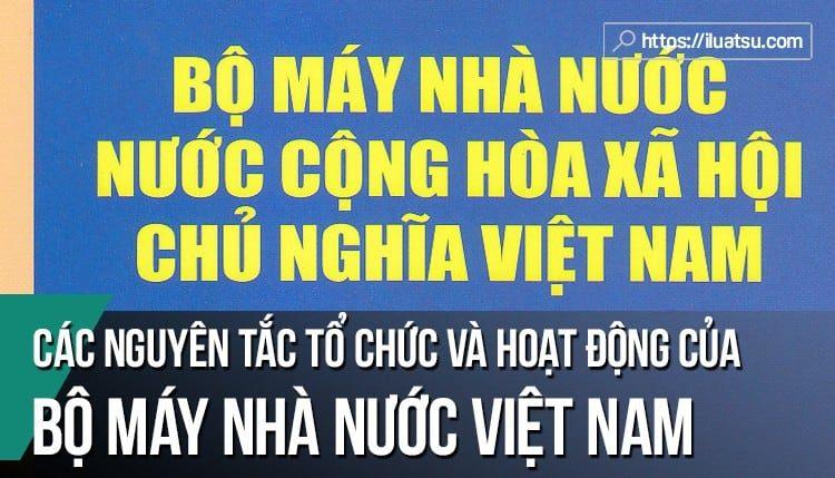Các nguyên tắc tổ chức và hoạt động của bộ máy nhà nước CHXHCN Việt Nam.