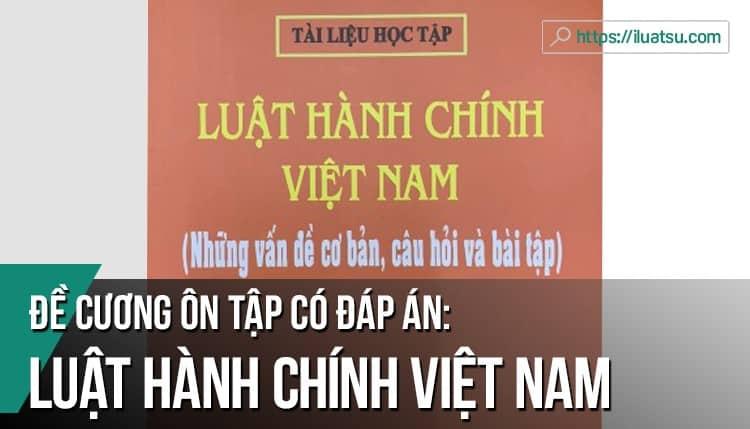 Đề cương ôn tập (Câu hỏi lý thuyết, tự luận, vấn đáp) môn Luật Hành chính Việt Nam có đáp án