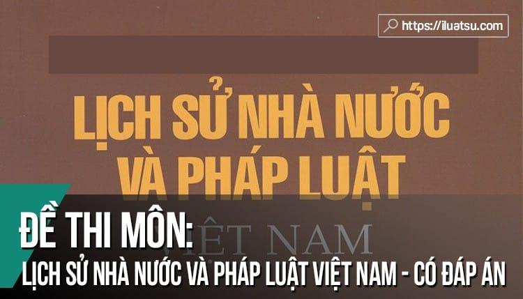 Đề thi Lịch sử nhà nước & pháp luật Việt Nam có đáp án tham khảo.