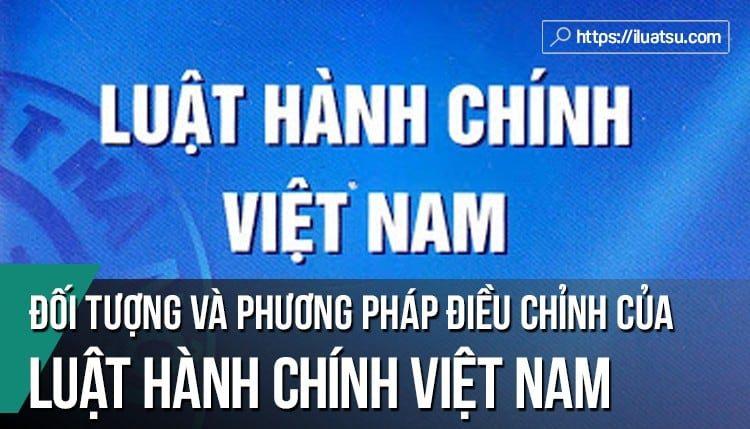 Đối tượng điều chỉnh và phương pháp điều chỉnh của Luật Hành chính Việt Nam
