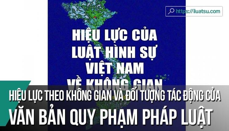 Phân tích hiệu lực theo không gian; hiệu lực theo đối tượng tác động của văn bản quy phạm pháp luật ở Việt Nam hiện nay.
