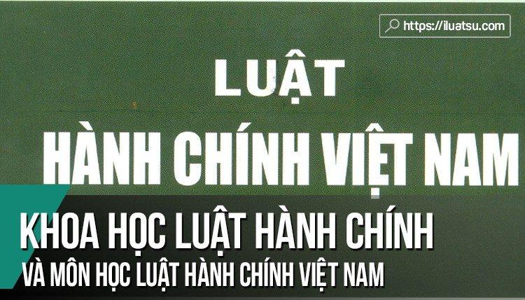 Tìm hiểu Khoa học Luật hành chính và môn học Luật Hành chính Việt Nam?