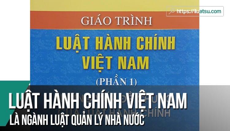 Tại sao nói Luật Hành chính Việt Nam là ngành luật quản lý nhà nước?