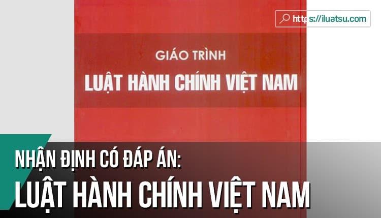 Nhận định Đúng sai (Câu hỏi bán trắc nghiệm) môn Luật Hành chính Việt Nam có đáp án