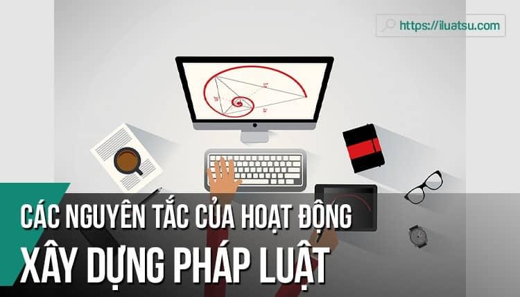 Phân tích các nguyên tắc cơ bản của hoạt động xây dựng pháp luật. Liên hệ thực tế với Việt Nam.