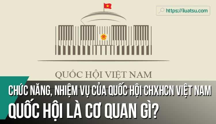 Quốc hội là cơ quan gì? Chức năng, nhiệm vụ của Quốc hội nước CHXHCN Việt Nam?