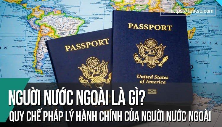 Người nước ngoài và người không quốc tịch là gì? Phân loại người nước ngoài? Các quy chế pháp lý hành chính của người nước ngoài, người không quốc tịch?