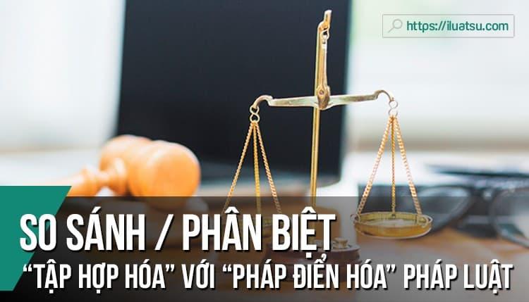 """So sánh và phân biệt """"Tập hợp hóa"""" pháp luật với """"Pháp điển hóa"""" pháp luật"""