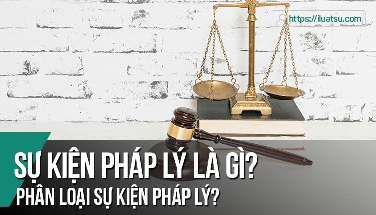 Sự kiện pháp lý là gì? Phân tích khái niệm sự kiện pháp lý. Phân loại sự kiện pháp lý? cho ví dụ?