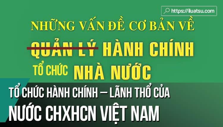 Tổ chức hành chính – lãnh thổ của nước Cộng hòa xã hội chủ nghĩa (CHXHCN) Việt Nam