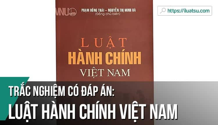 Trắc nghiệm môn Luật Hành chính Việt Nam có đáp án