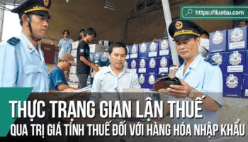 Thực trạng gian lận thuế qua trị giá tính thuế đối với hàng hóa nhập khẩu ở Việt Nam hiện nay và giải pháp hoàn thiện