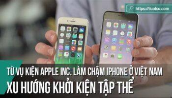 Từ vụ kiện Apple Inc. làm chậm iPhone ở Việt Nam - Bàn về xu hướng khởi kiện tập thể trong giải quyết tranh chấp tiêu dùng
