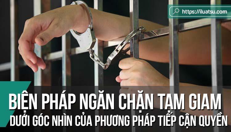 Biện pháp ngăn chặn tạm giam trong tố tụng hình sự dưới góc nhìn của phương pháp tiếp cận quyền