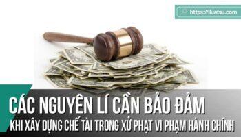 Đề xuất các nguyên lí cần bảo đảm khi xây dựng chế tài trong xử phạt vi phạm hành chính ở Việt Nam