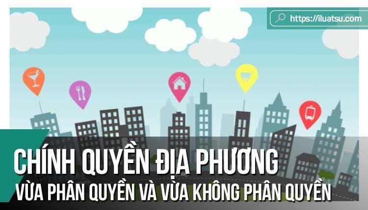 Chính quyền địa phương Việt Nam vừa phân quyền và vừa không phân quyền/ vừa tự quản và vừa không tự quản (Tiếp theo bài Luật Tổ chức chính quyền địa phương số 3/ 2016)