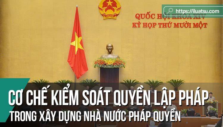 Cơ chế kiểm soát quyền lập pháp ở nước ta hiện nay: Thực trạng và giải pháp hoàn thiện trong giai đoạn xây dựng nhà nước pháp quyền Việt Nam