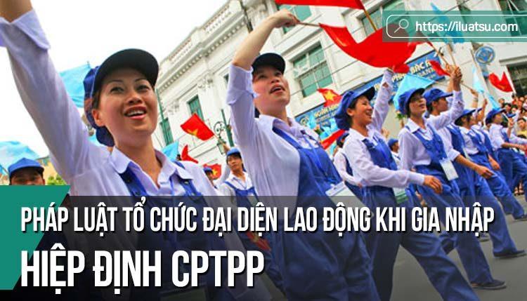 Hoàn thiện pháp luật về tổ chức đại diện lao động (Công đoàn) khi Việt Nam gia nhập Hiệp định Đối tác Toàn diện và Tiến bộ xuyên Thái Bình Dương (CPTPP)