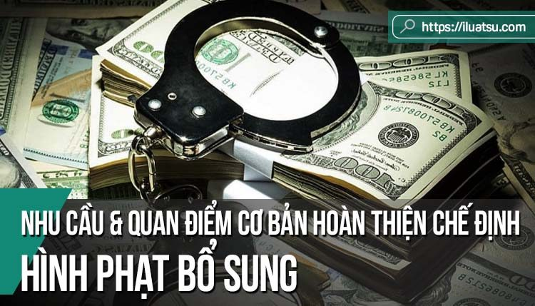 Nhu cầu và những quan điểm cơ bản hoàn thiện chế định hình phạt bổ sung trong Luật Hình sự Việt Nam
