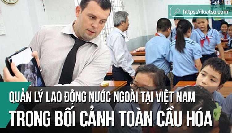 Yêu cầu hoàn thiện pháp luật về quản lý lao động nước ngoài tại Việt Nam trong bối cảnh toàn cầu hóa