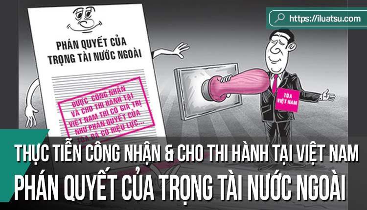 Thực tiễn công nhận và cho thi hành tại Việt Nam phán quyết của trọng tài nước ngoài theo Bộ luật Tố tụng dân sự 2015 và kiến nghị góp phần nâng cao hiệu quả điều chỉnh của pháp luật