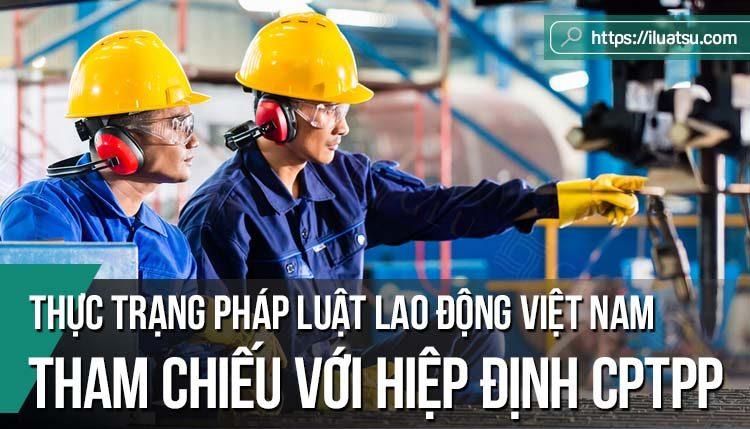 Thực trạng pháp luật lao động việt Nam hiện nay dưới góc nhìn tham chiếu với Hiệp định Đối tác toàn diện và tiến bộ xuyên Thái Bình Dương