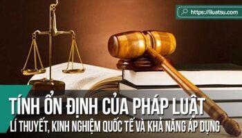 Tính ổn định của Pháp luật: Lí thuyết, kinh nghiệm quốc tế và khả năng áp dụng cho Việt Nam