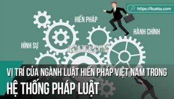 Vị trí của ngành Luật Hiến pháp trong hệ thống pháp luật Việt Nam
