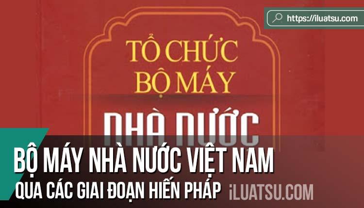 Bộ máy nhà nước Việt Nam qua các giai đoạn Hiến pháp