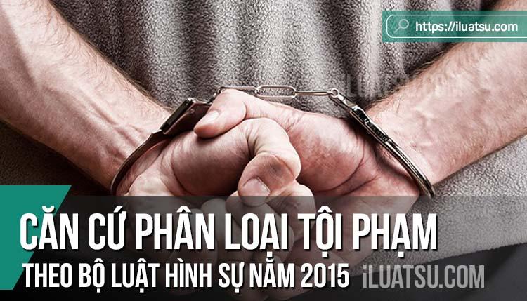 Các căn cứ phân loại tội phạm theo Bộ luật Hình sự năm 2015, sửa đổi bổ sung năm 2017
