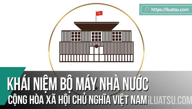 Khái niệm bộ máy nhà nước Cộng hòa xã hội chủ nghĩa Việt Nam