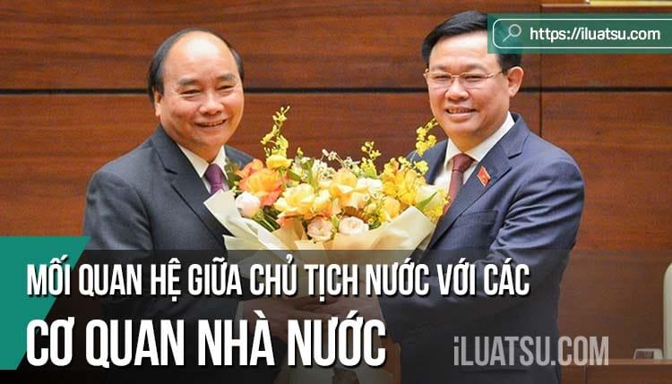 Mối quan hệ giữa Chủ tịch nước với các cơ quan nhà nước theo Hiến pháp 2013