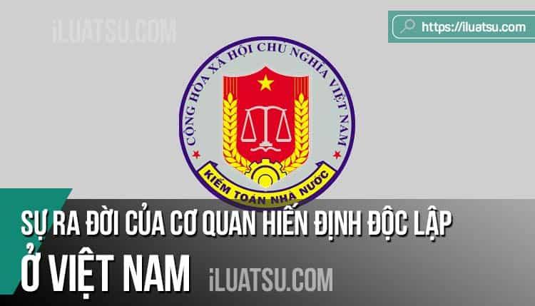 Sự ra đời của Cơ quan hiến định độc lập ở Việt Nam