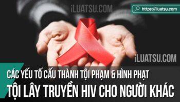 Tội lây truyền HIV cho người khác: Các yếu tố cấu thành tội phạm và Hình phạt